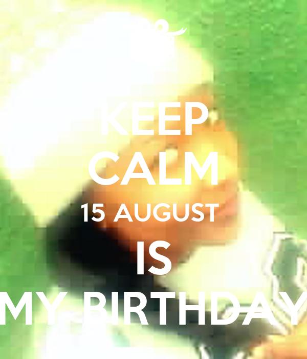 KEEP CALM 15 AUGUST  IS MY BIRTHDAY