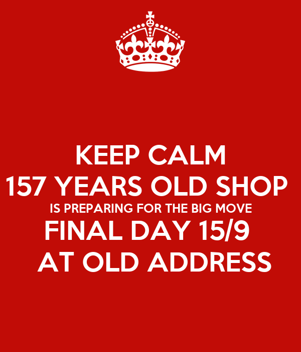 KEEP CALM 157 YEARS OLD SHOP  IS PREPARING FOR THE BIG MOVE FINAL DAY 15/9   AT OLD ADDRESS