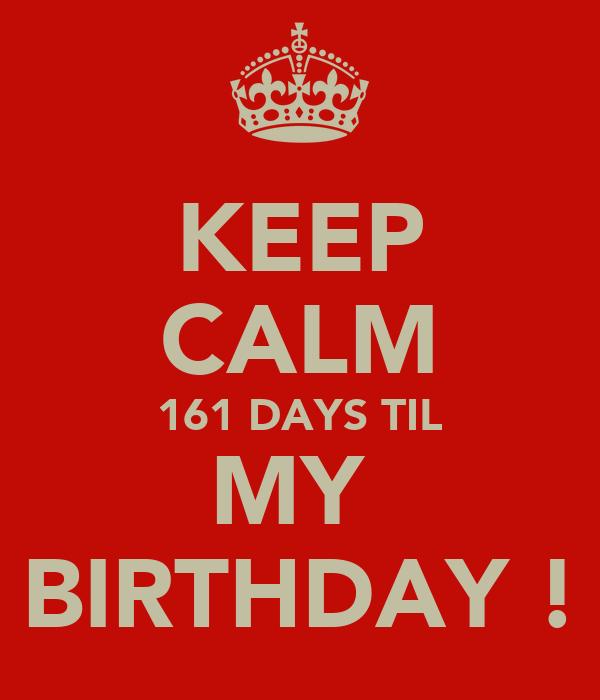 KEEP CALM 161 DAYS TIL MY  BIRTHDAY !