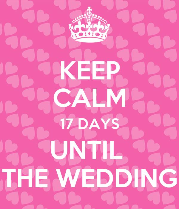 KEEP CALM 17 DAYS UNTIL  THE WEDDING
