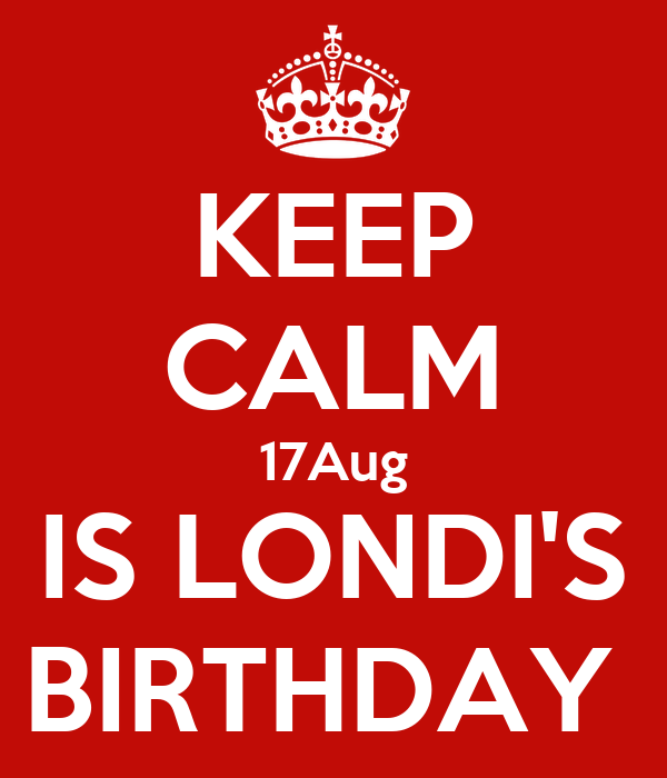 KEEP CALM 17Aug IS LONDI'S BIRTHDAY