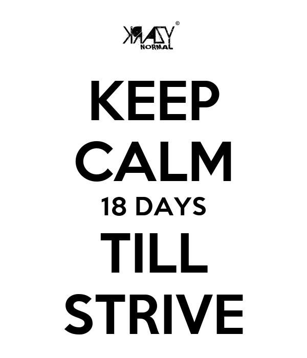 KEEP CALM 18 DAYS TILL STRIVE