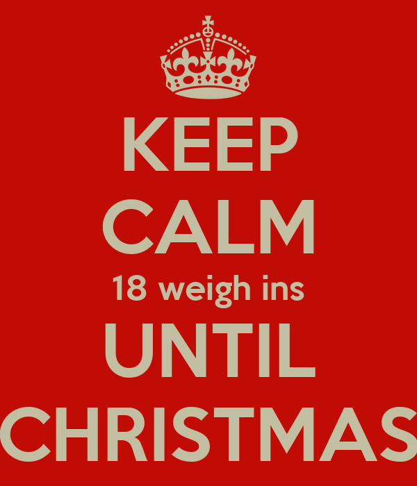 KEEP CALM 18 weigh ins UNTIL CHRISTMAS