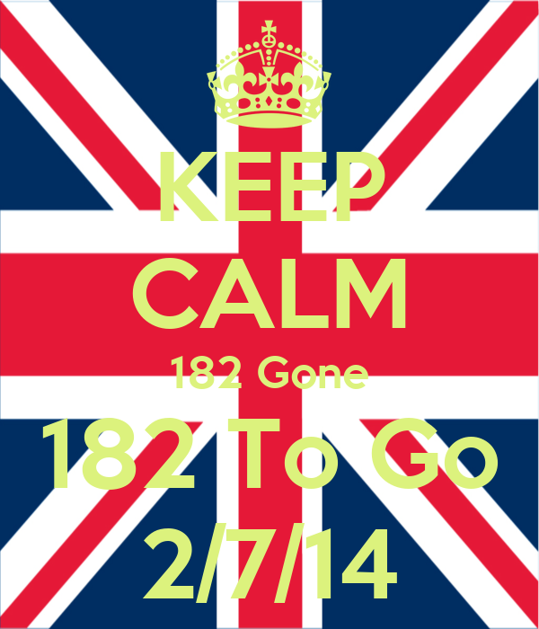 KEEP CALM 182 Gone 182 To Go 2/7/14