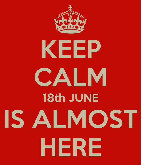 KEEP CALM 18th JUNE IS ALMOST HERE