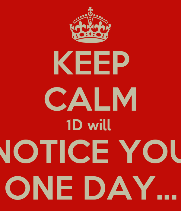 KEEP CALM 1D will  NOTICE YOU ONE DAY...