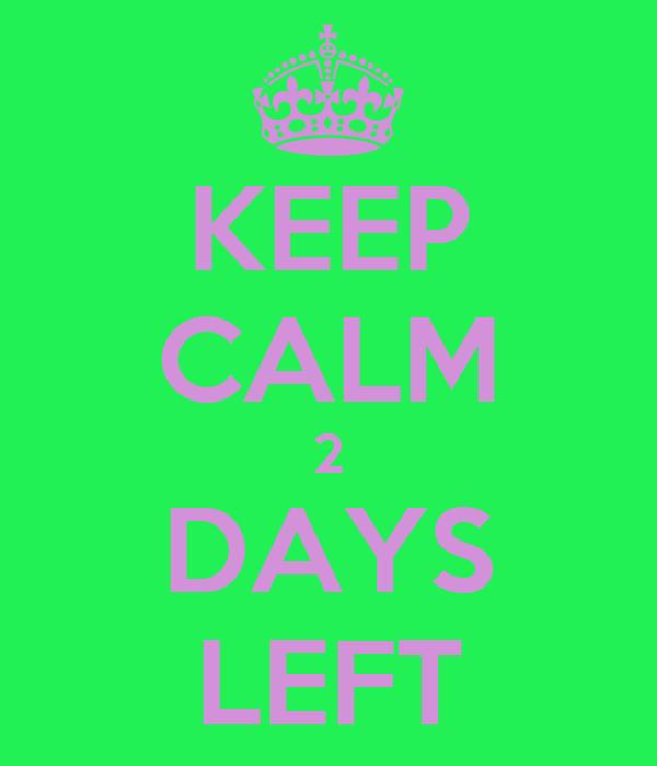 KEEP CALM 2 DAYS LEFT