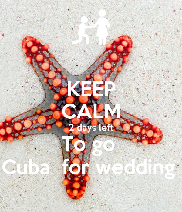 KEEP CALM 2 days left To go  Cuba  for wedding