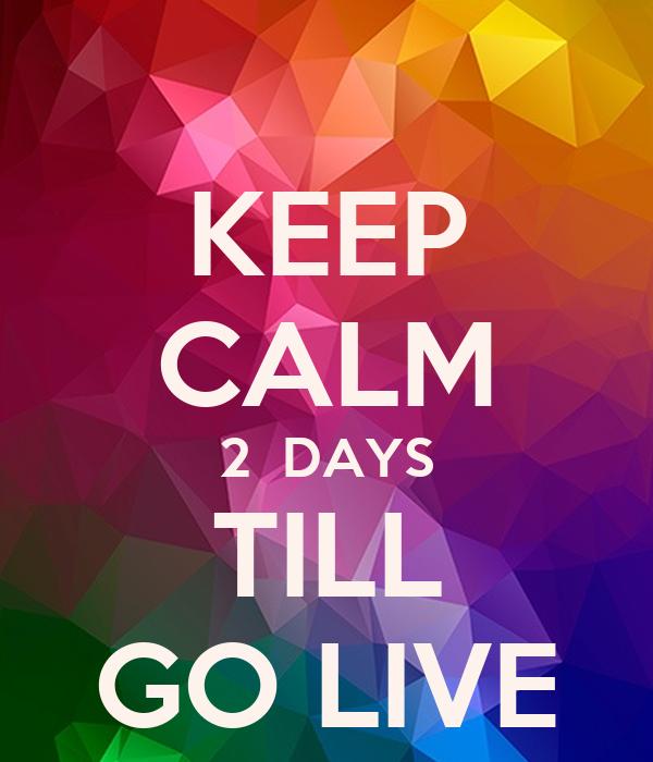 KEEP CALM 2  DAYS TILL GO LIVE