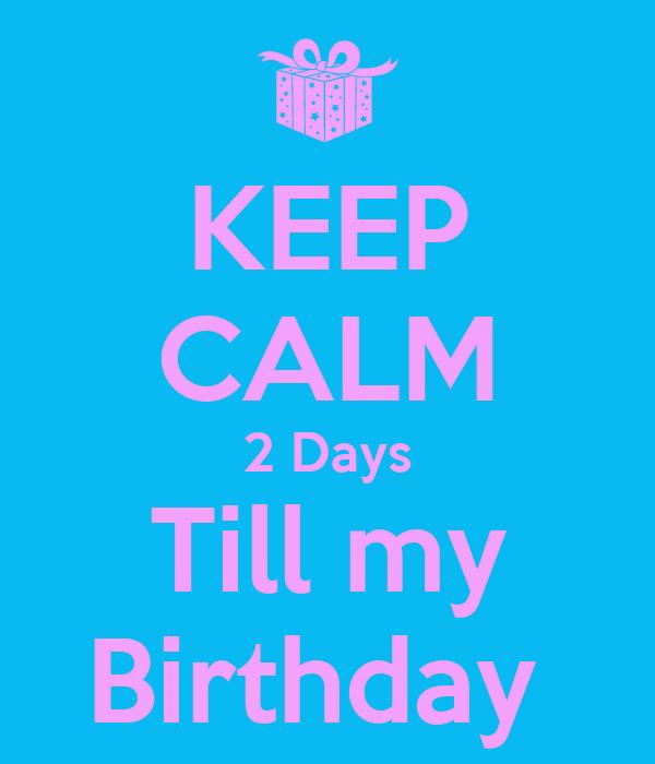 KEEP CALM 2 Days Till my Birthday