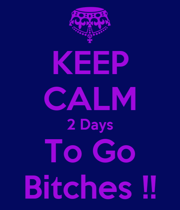 KEEP CALM 2 Days To Go Bitches !!