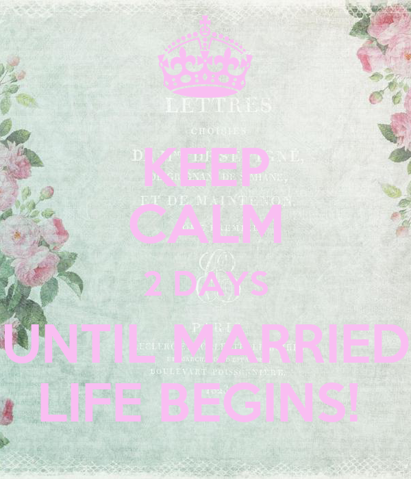 KEEP CALM 2 DAYS UNTIL MARRIED LIFE BEGINS!
