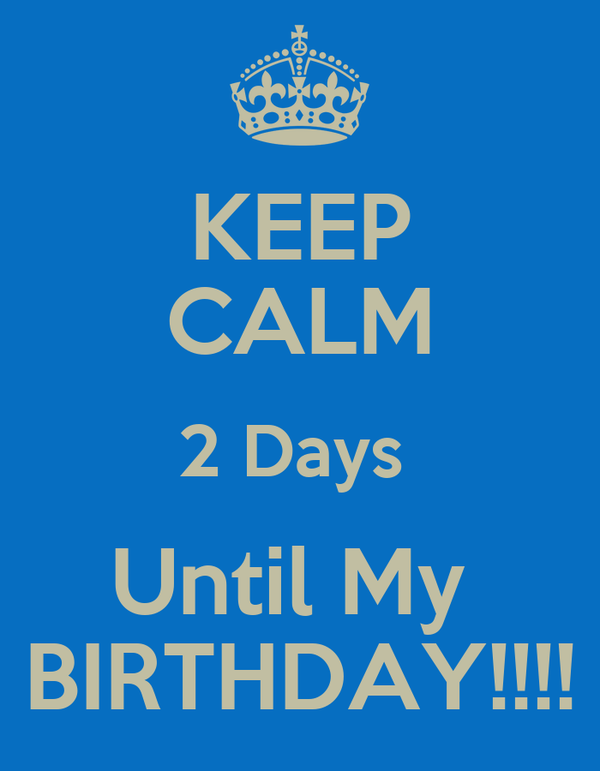 KEEP CALM 2 Days  Until My  BIRTHDAY!!!!
