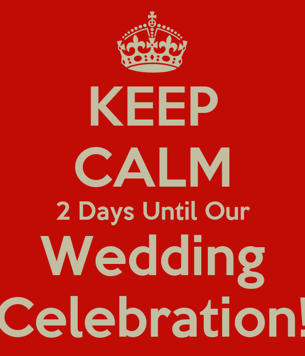 KEEP CALM 2 Days Until Our Wedding Celebration!