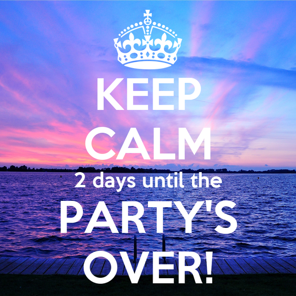 KEEP CALM 2 days until the PARTY'S OVER!