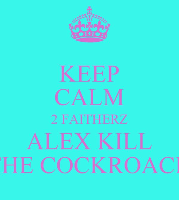 KEEP CALM 2 FAITHERZ ALEX KILL THE COCKROACH
