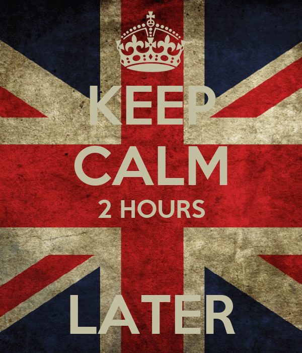 KEEP CALM 2 HOURS  LATER