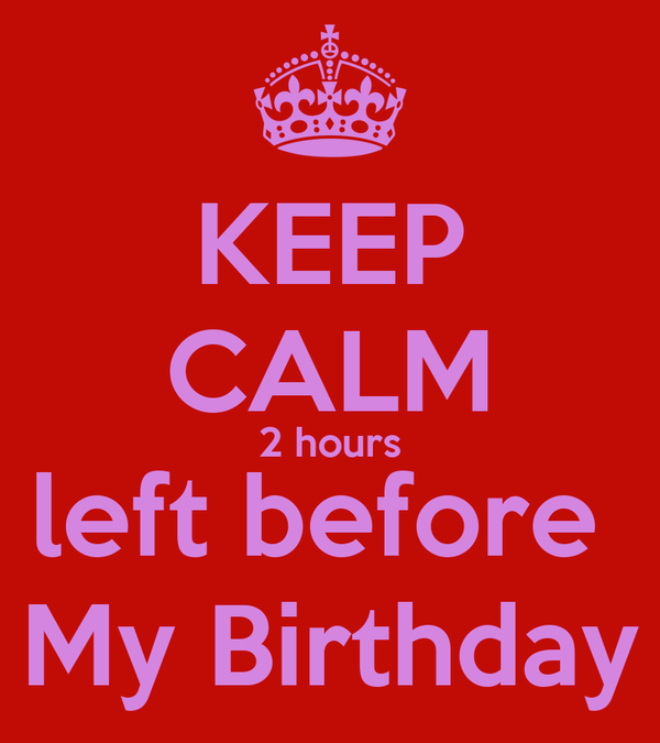 KEEP CALM 2 hours left before  My Birthday