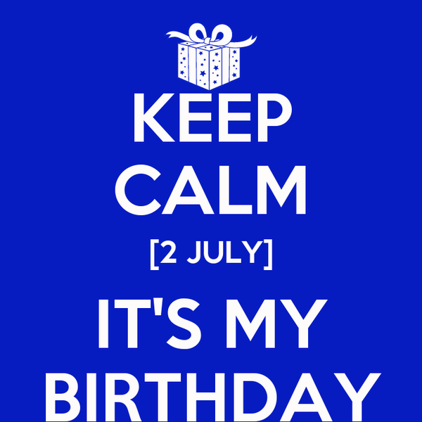 KEEP CALM [2 JULY] IT'S MY BIRTHDAY