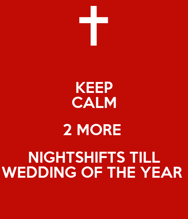 KEEP CALM 2 MORE  NIGHTSHIFTS TILL WEDDING OF THE YEAR