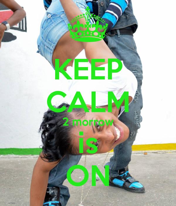 KEEP CALM 2 morrow is ON