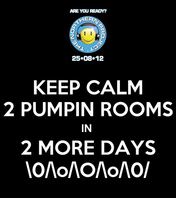 KEEP CALM 2 PUMPIN ROOMS IN  2 MORE DAYS \0/\o/\O/\o/\0/