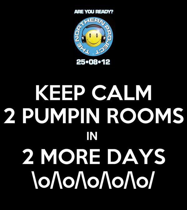 KEEP CALM 2 PUMPIN ROOMS IN  2 MORE DAYS \o/\o/\o/\o/\o/