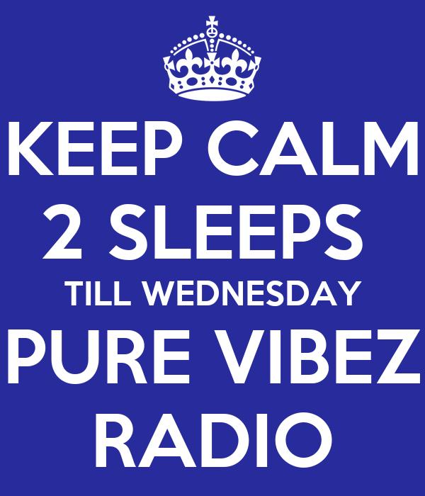 KEEP CALM 2 SLEEPS  TILL WEDNESDAY PURE VIBEZ RADIO