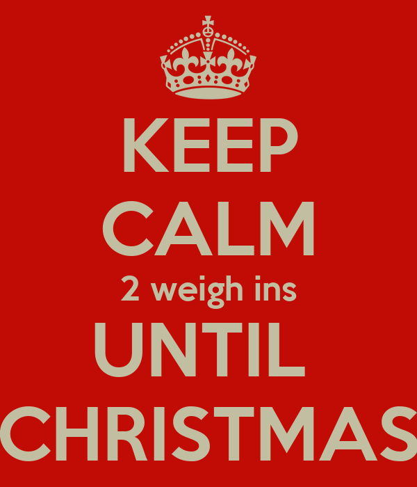 KEEP CALM 2 weigh ins UNTIL  CHRISTMAS