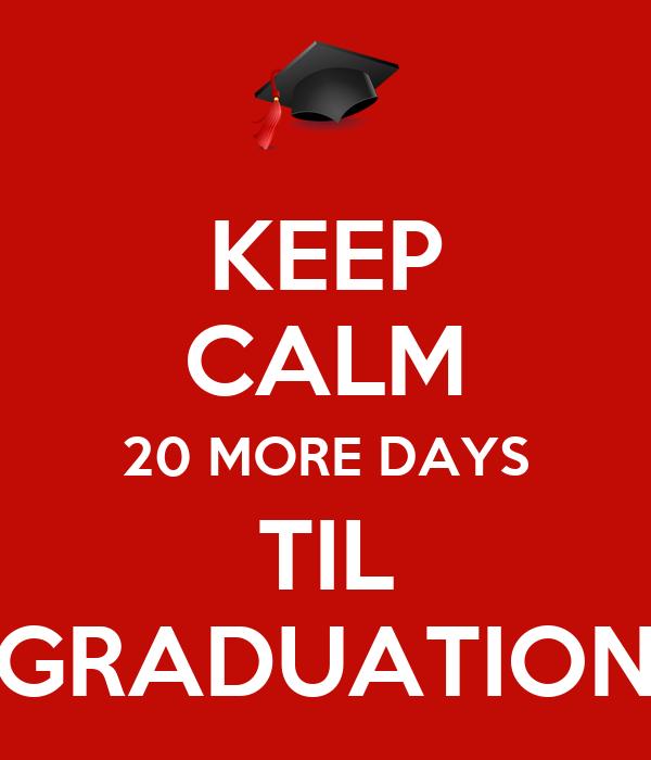 KEEP CALM 20 MORE DAYS TIL GRADUATION