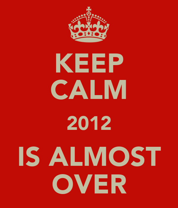 KEEP CALM 2012 IS ALMOST OVER