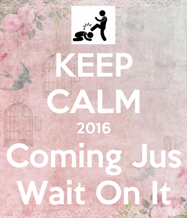KEEP CALM 2016 Coming Jus Wait On It