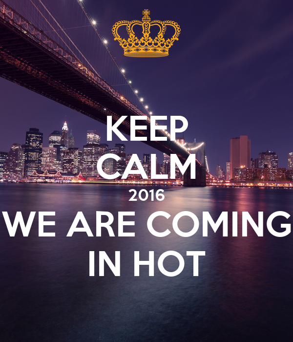KEEP CALM 2016 WE ARE COMING IN HOT
