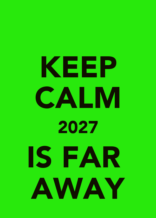 KEEP CALM 2027 IS FAR  AWAY
