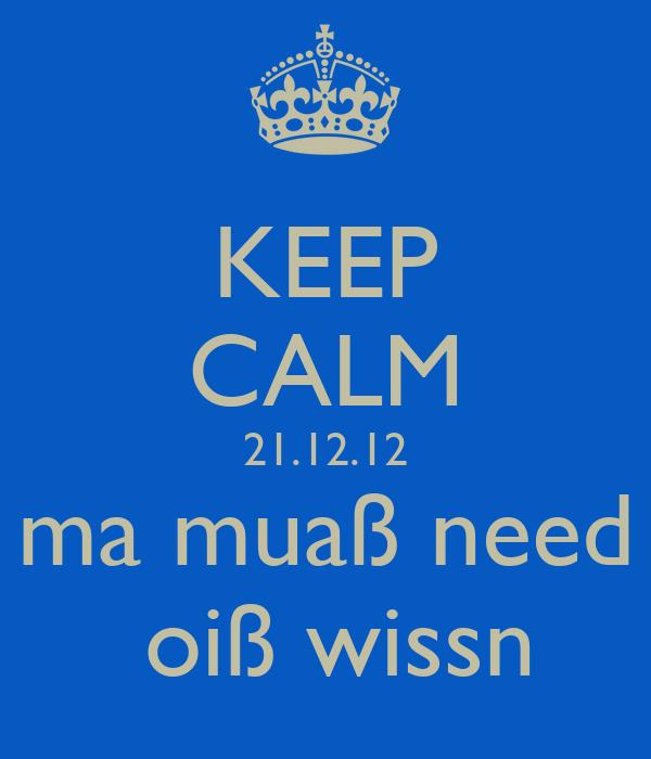 KEEP CALM 21.12.12  ma muaß need   oiß wissn