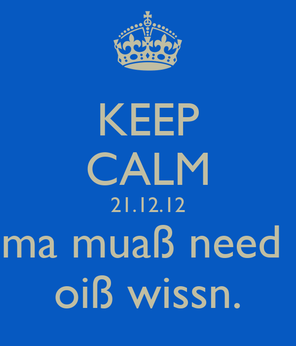KEEP CALM 21.12.12 ma muaß need  oiß wissn.