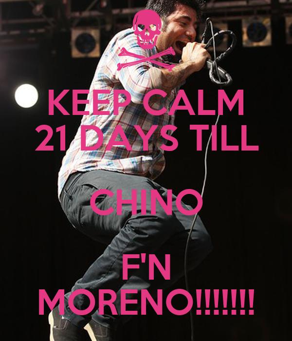 KEEP CALM 21 DAYS TILL CHINO F'N MORENO!!!!!!!