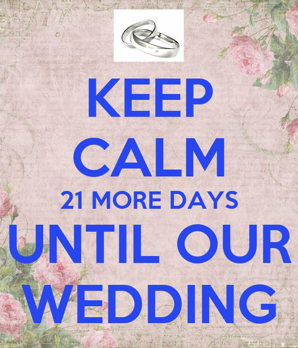KEEP CALM 21 MORE DAYS UNTIL OUR WEDDING