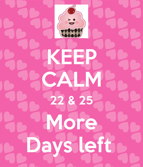 KEEP CALM 22 & 25 More Days left