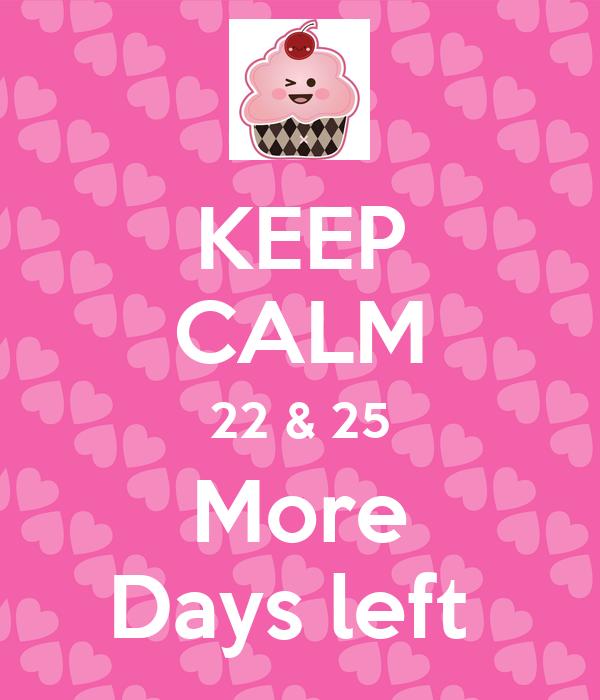 KEEP CALM 22 & 25 More Days left