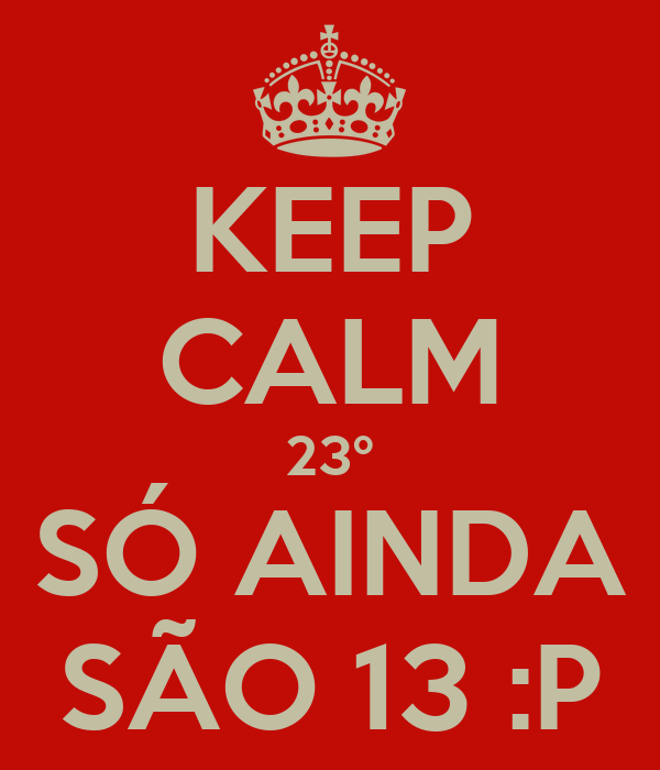 KEEP CALM 23º SÓ AINDA SÃO 13 :P