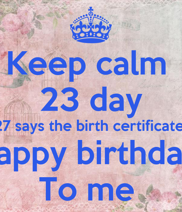 Keep calm 23 day 27 says the birth certificate Happy birthday To me ...