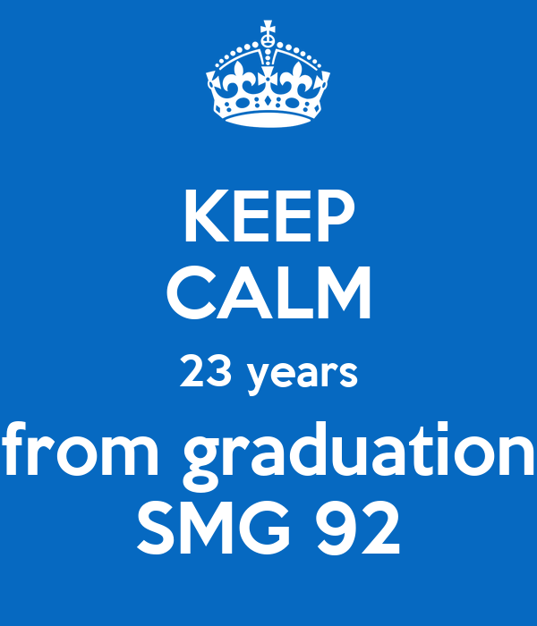 KEEP CALM 23 years from graduation SMG 92