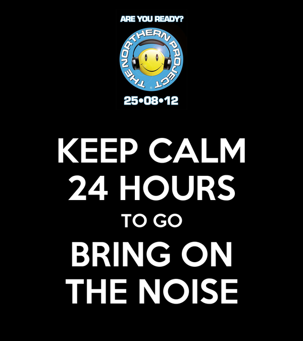 KEEP CALM 24 HOURS TO GO BRING ON THE NOISE