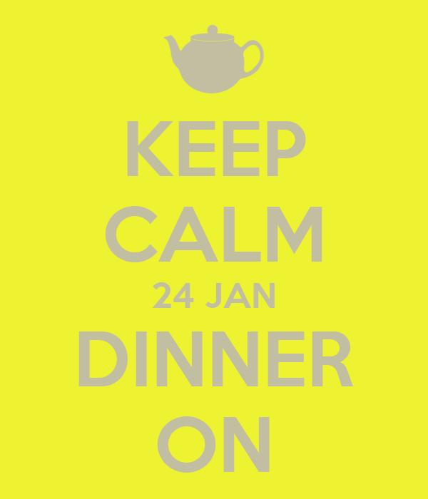 KEEP CALM 24 JAN DINNER ON