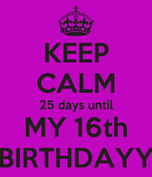 KEEP CALM 25 days until MY 16th BIRTHDAYY