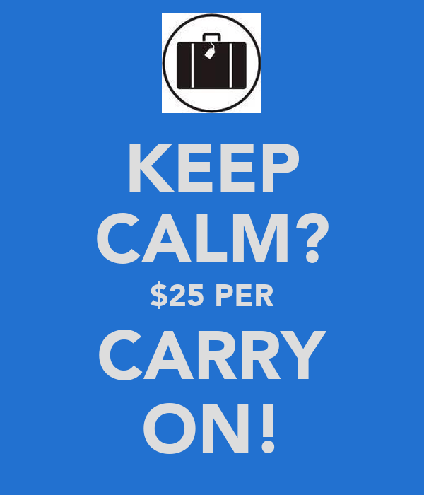 KEEP CALM? $25 PER CARRY ON!