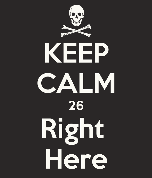 KEEP CALM 26 Right  Here