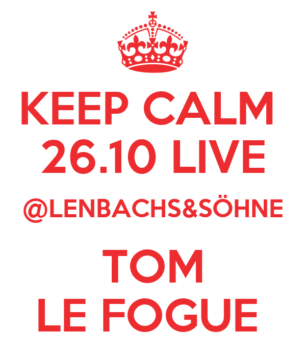 KEEP CALM  26.10 LIVE @LENBACHS&SÖHNE  TOM  LE FOGUE