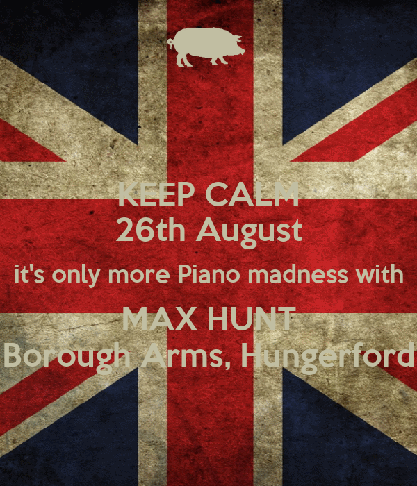 KEEP CALM 26th August it's only more Piano madness with MAX HUNT Borough Arms, Hungerford